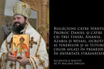 Rugăciune către Sfântul Proroc Daniel şi către cei trei tineri, Anania, Azaria şi Misail, ocrotitori ai tinerilor și ai tuturor celor aflați în primejdii, în depărtată străinătate (a Episcopului Macarie Drăgoi)