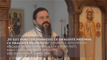"""""""Tu ești dorit de Dumnezeu cu dragoste nestinsă, cu dragoste răstignită!"""" Cuvântul Episcopului Macarie Drăgoi, Duminica a IV-a după Paști, Paraclisul Centrului Episcopal din Stockholm, 10 mai 2020"""