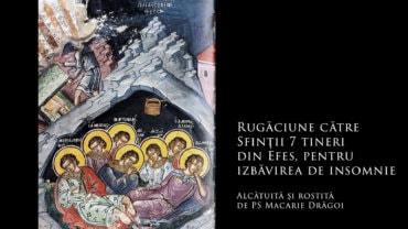 SFINȚII ZILEI: Rugăciune către Sfinții 7 tineri din Efes, pentru izbăvirea de insomnie (a Episcopului Macarie Drăgoi)