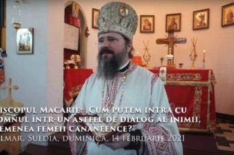 """Episcopul Macarie: """"Cum putem intra cu Domnul într-un astfel de dialog al inimii, asemenea femeii cananeence?"""" Kalmar, Suedia, duminică, 14 februarie 2021"""